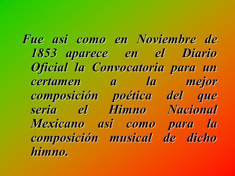 Fue asi como en Noviembre de 1853 aparece en el Diario Oficial la Convocatoria para un certamen a la mejor composición poética del que seria el Himno Nacional Mexicano asi como para la composición musical de dicho himno.