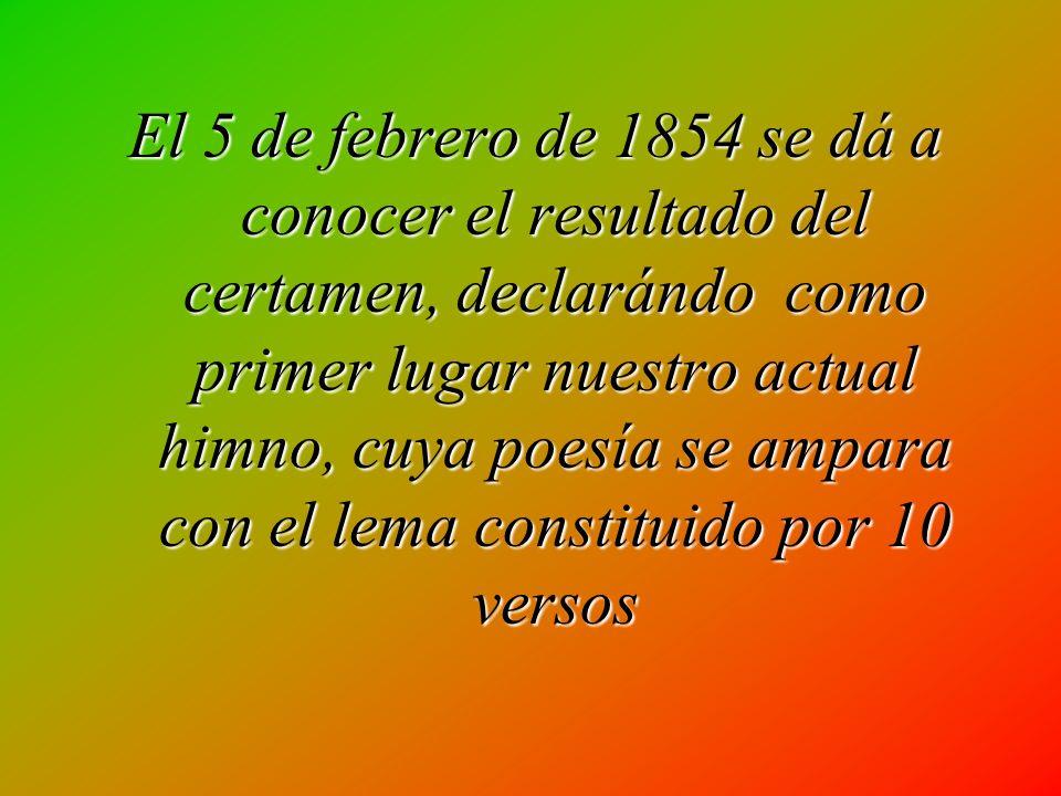 El 5 de febrero de 1854 se dá a conocer el resultado del certamen, declarándo como primer lugar nuestro actual himno, cuya poesía se ampara con el lema constituido por 10 versos