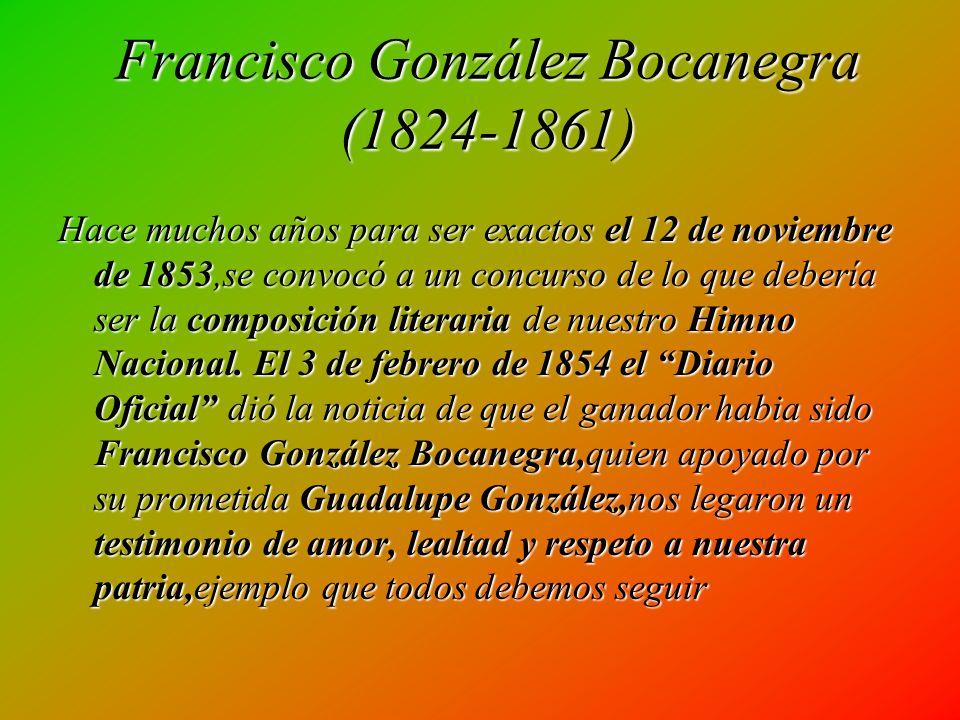 Francisco González Bocanegra (1824-1861) Hace muchos años para ser exactos el 12 de noviembre de 1853,se convocó a un concurso de lo que debería ser la composición literaria de nuestro Himno Nacional.