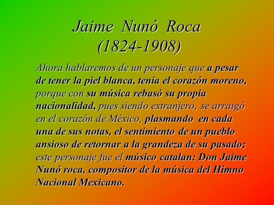 Jaime Nunó Roca (1824-1908) Ahora hablaremos de un personaje que a pesar de tener la piel blanca, tenia el corazón moreno, porque con su música rebasó su propia nacionalidad, pues siendo extranjero, se arraigó en el corazón de México, plasmando en cada una de sus notas, el sentimiento de un pueblo ansioso de retornar a la grandeza de su pasado; este personaje fue el músico catalan: Don Jaime Nunó roca, compositor de la música del Himno Nacional Mexicano.