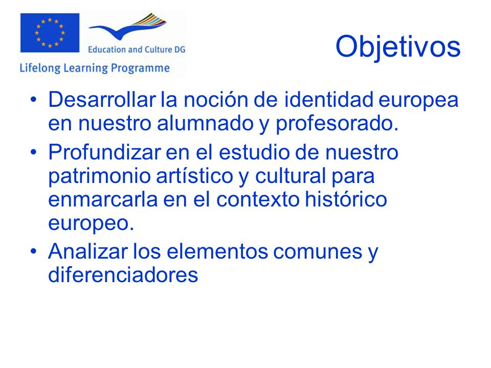 Objetivos Desarrollar la noción de identidad europea en nuestro alumnado y profesorado. Profundizar en el estudio de nuestro patrimonio artístico y cu