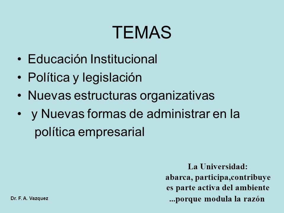 TEMAS Educación Institucional Política y legislación Nuevas estructuras organizativas y Nuevas formas de administrar en la política empresarial La Universidad: abarca, participa,contribuye es parte activa del ambiente...porque modula la razón Dr.