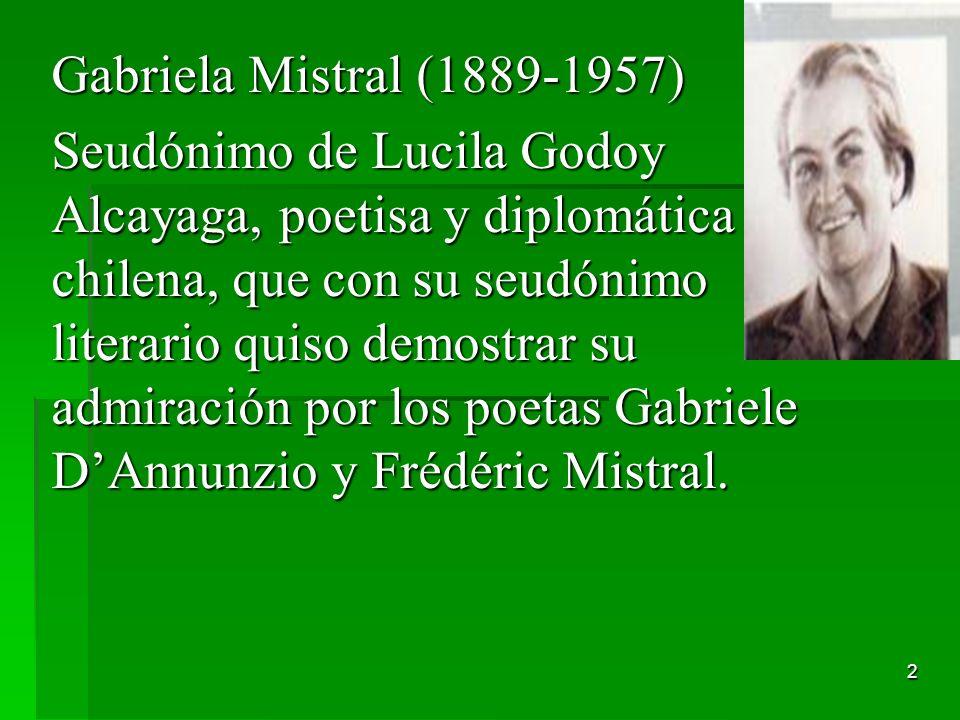 2 Gabriela Mistral (1889-1957) Seudónimo de Lucila Godoy Alcayaga, poetisa y diplomática chilena, que con su seudónimo literario quiso demostrar su ad
