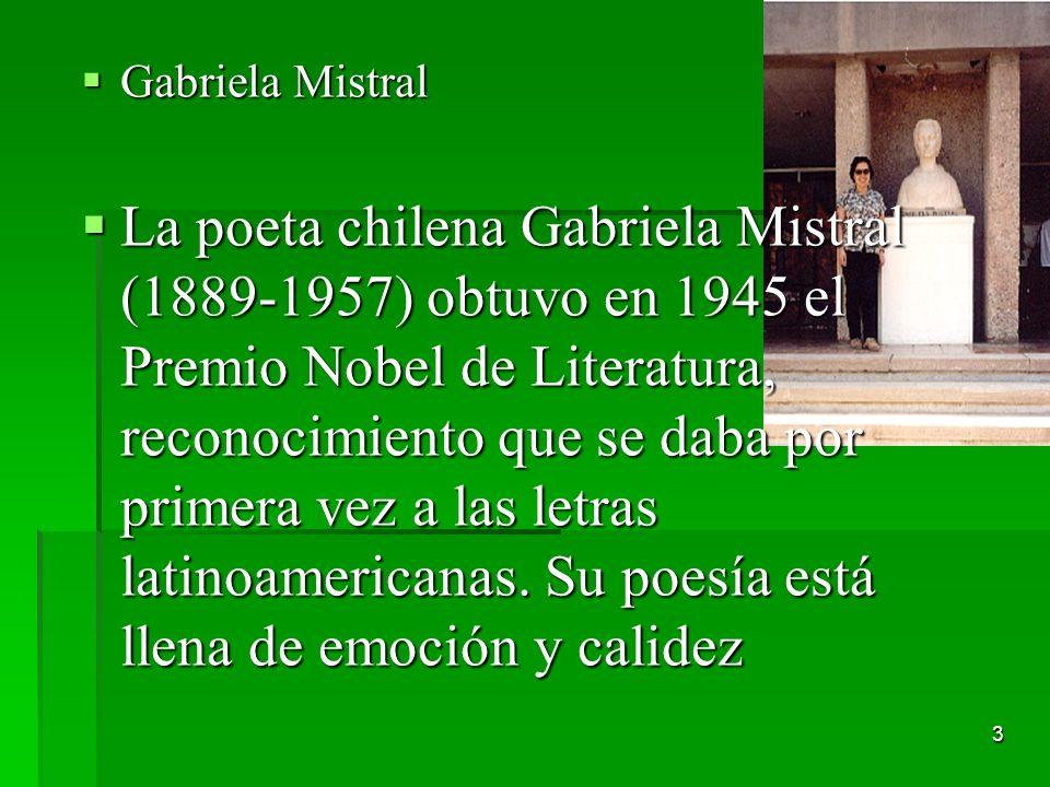 3 Gabriela Mistral Gabriela Mistral La poeta chilena Gabriela Mistral (1889-1957) obtuvo en 1945 el Premio Nobel de Literatura, reconocimiento que se