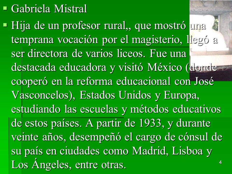 4 Gabriela Mistral Gabriela Mistral Hija de un profesor rural,, que mostró una temprana vocación por el magisterio, llegó a ser directora de varios li