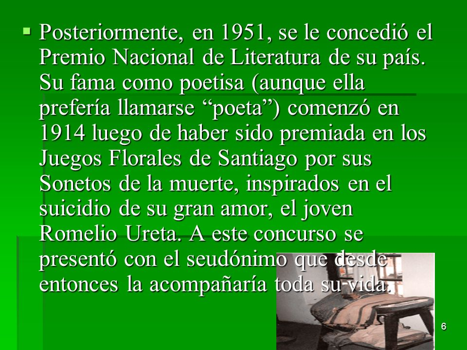 6 Posteriormente, en 1951, se le concedió el Premio Nacional de Literatura de su país. Su fama como poetisa (aunque ella prefería llamarse poeta) come