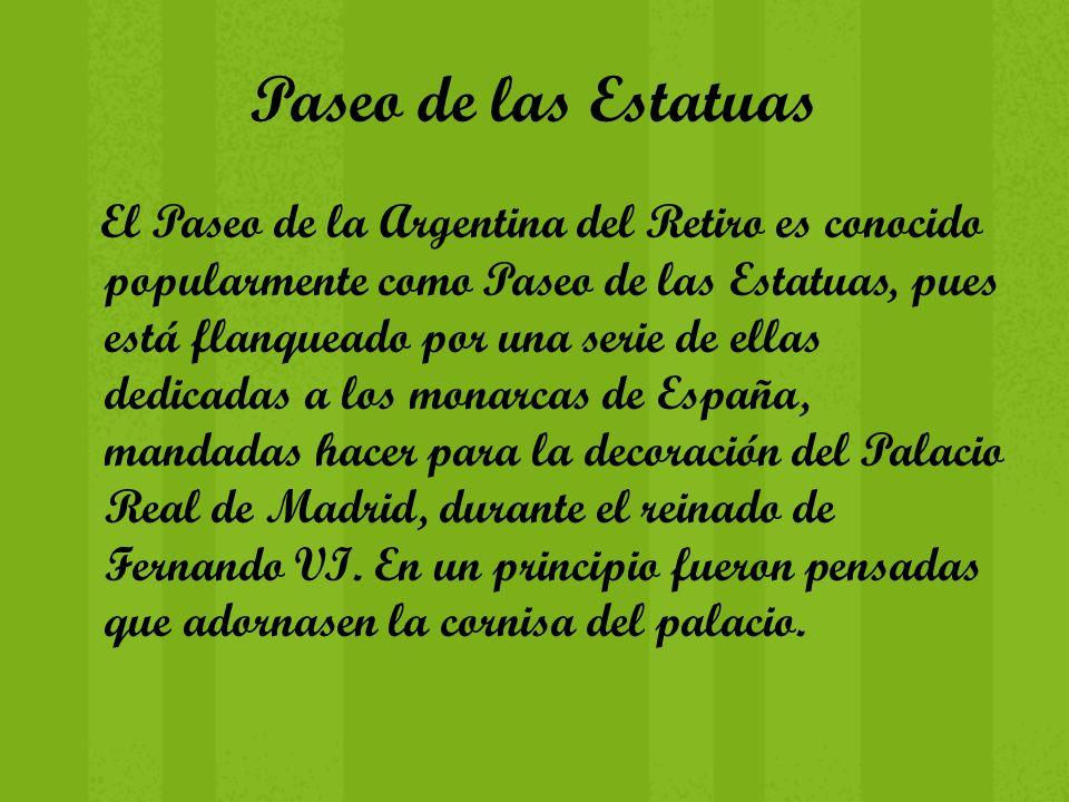 Paseo de las Estatuas El Paseo de la Argentina del Retiro es conocido popularmente como Paseo de las Estatuas, pues está flanqueado por una serie de e