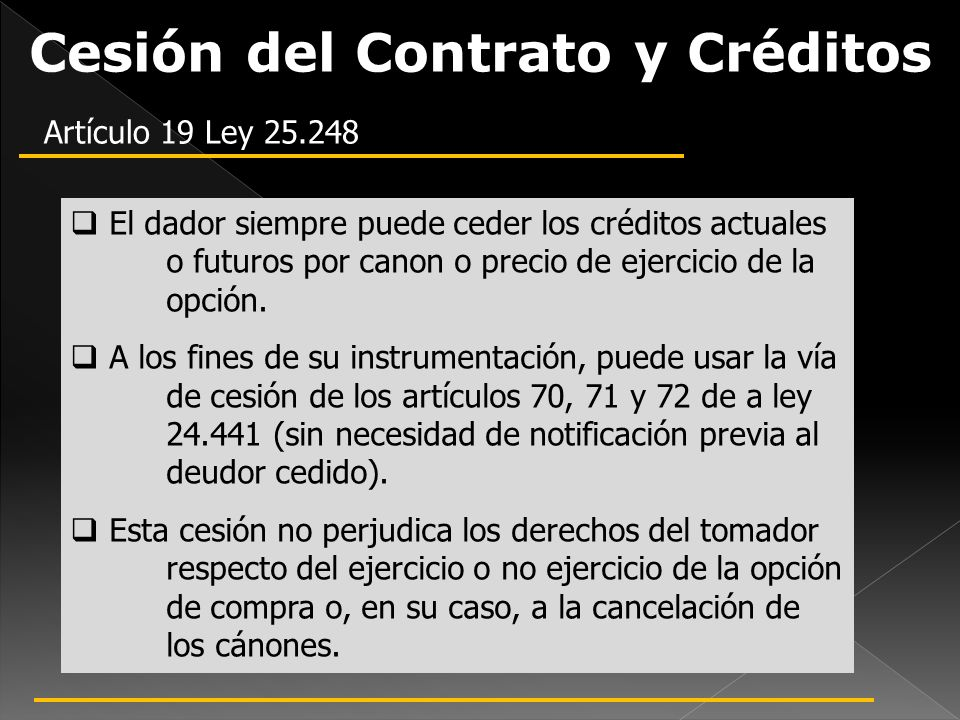 Cesión del Contrato y Créditos Artículo 19 Ley 25.248 El dador siempre puede ceder los créditos actuales o futuros por canon o precio de ejercicio de