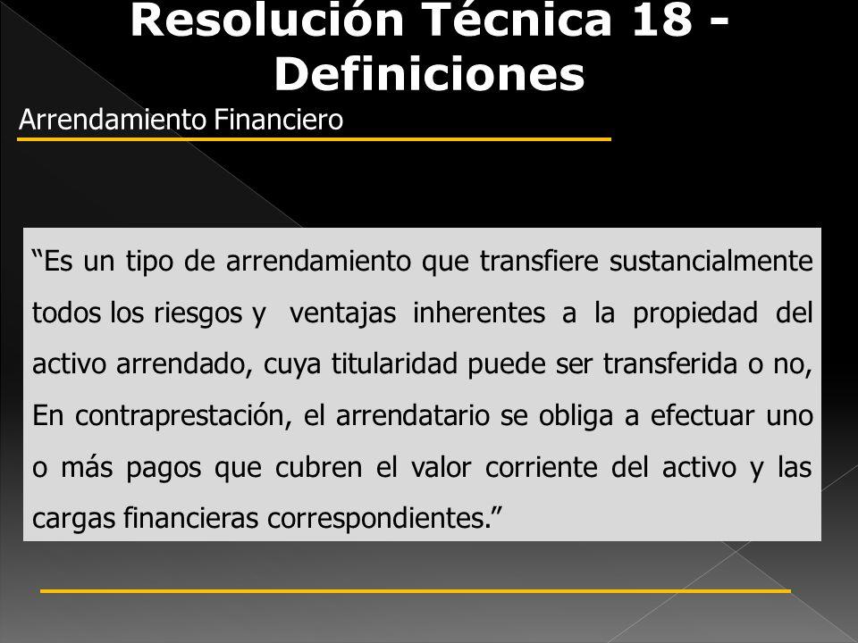 Resolución Técnica 18 - Definiciones Arrendamiento Financiero Es un tipo de arrendamiento que transfiere sustancialmente todos los riesgos y ventajas