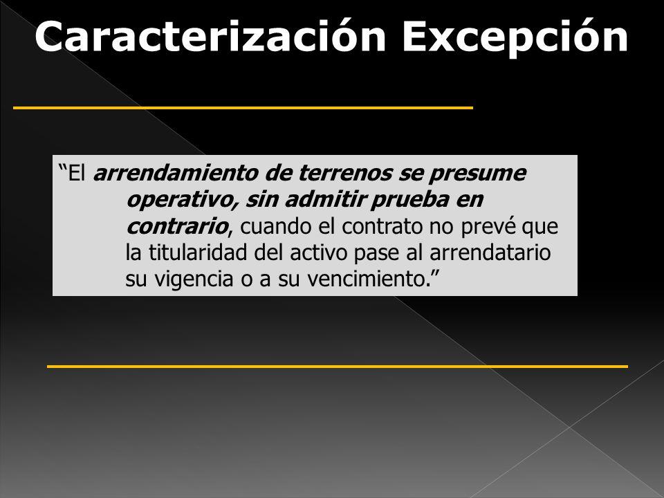 Caracterización Excepción El arrendamiento de terrenos se presume operativo, sin admitir prueba en contrario, cuando el contrato no prevé que la titul