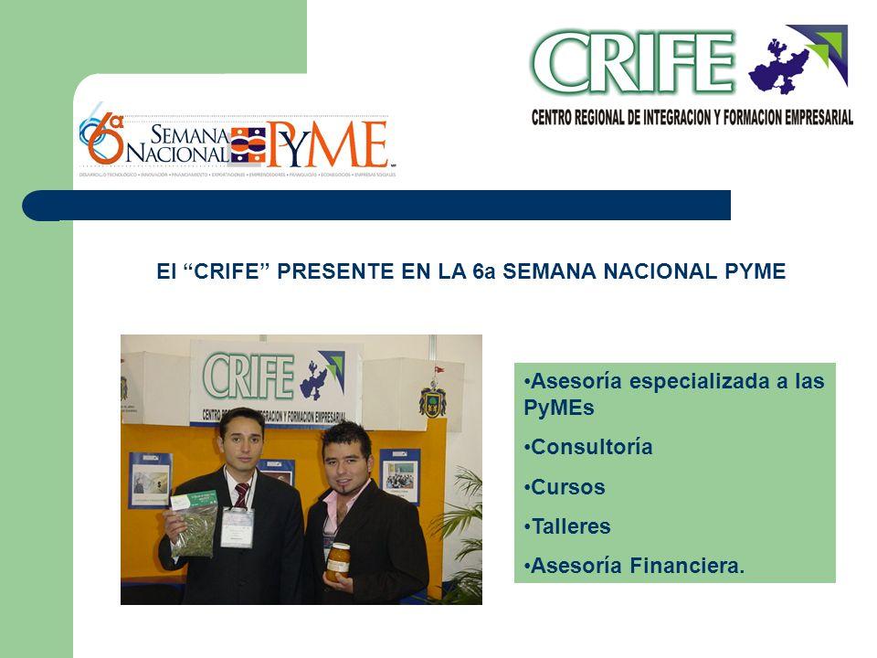 El CRIFE PRESENTE EN LA 6a SEMANA NACIONAL PYME Asesoría especializada a las PyMEs Consultoría Cursos Talleres Asesoría Financiera.