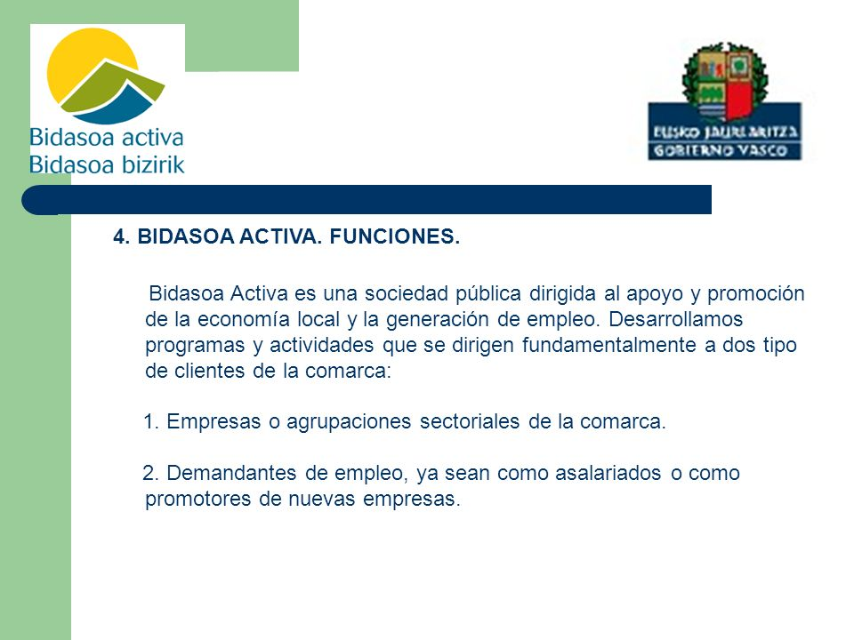 4. BIDASOA ACTIVA. FUNCIONES. Bidasoa Activa es una sociedad pública dirigida al apoyo y promoción de la economía local y la generación de empleo. Des