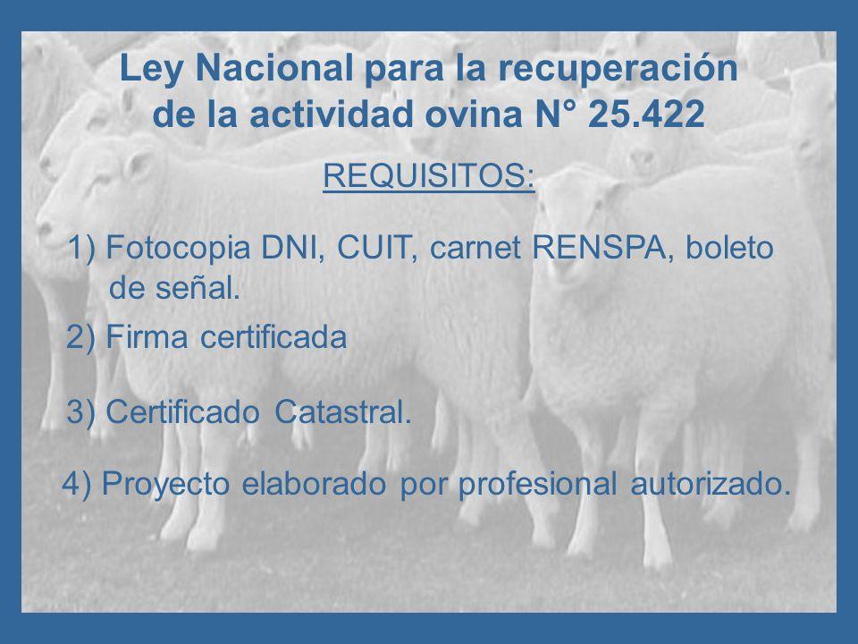 Ley Nacional para la recuperación de la actividad ovina N° 25.422 REQUISITOS: 1) Fotocopia DNI, CUIT, carnet RENSPA, boleto de señal. 4) Proyecto elab