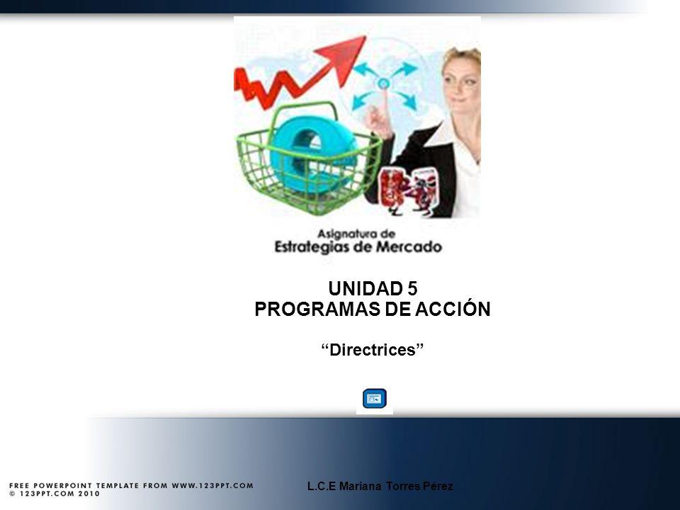 UNIDAD 5 PROGRAMAS DE ACCIÓN Directrices L.C.E Mariana Torres Pérez