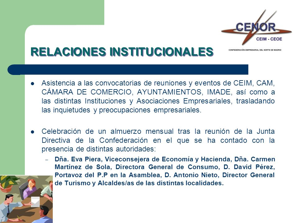 RELACIONES INSTITUCIONALES Colaboración permanente con la Delegación de la Cámara de Comercio e Industria de Madrid en la Zona Norte, mediante el desarrollo planificado de proyectos impulsados no sólo por la Confederación, sino también por sus asociaciones integradas.