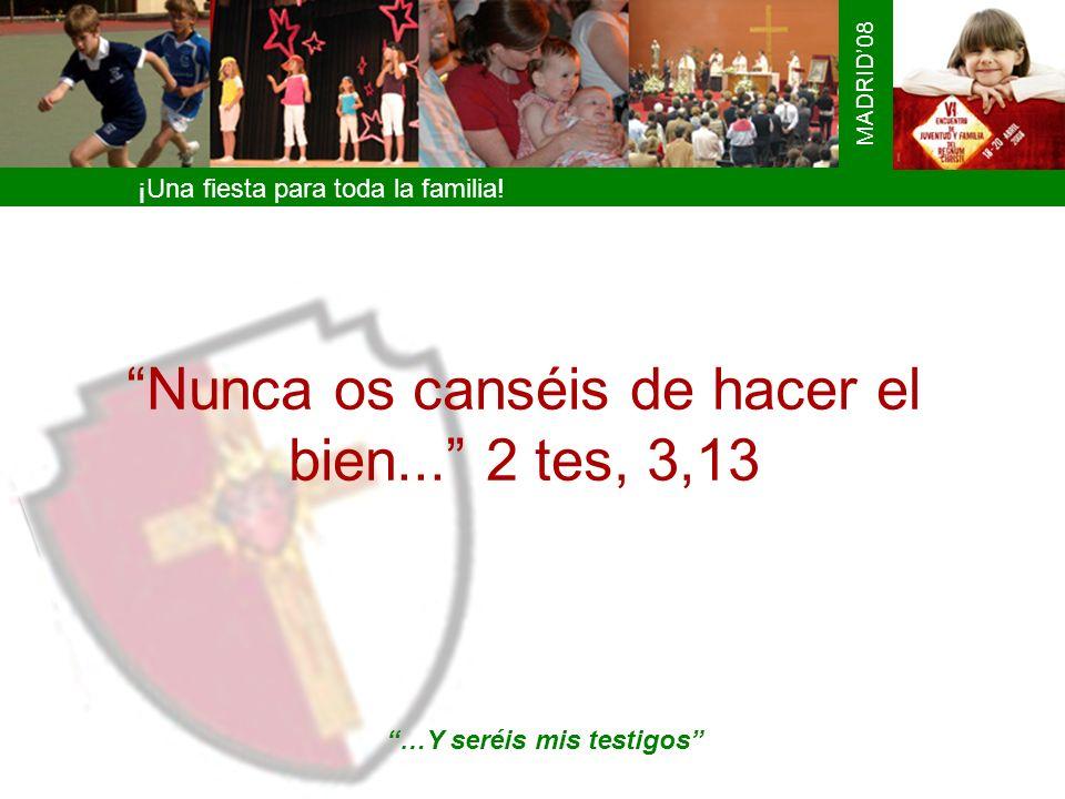 Nunca os canséis de hacer el bien... 2 tes, 3,13 ¡Una fiesta para toda la familia! MADRID08 …Y seréis mis testigos