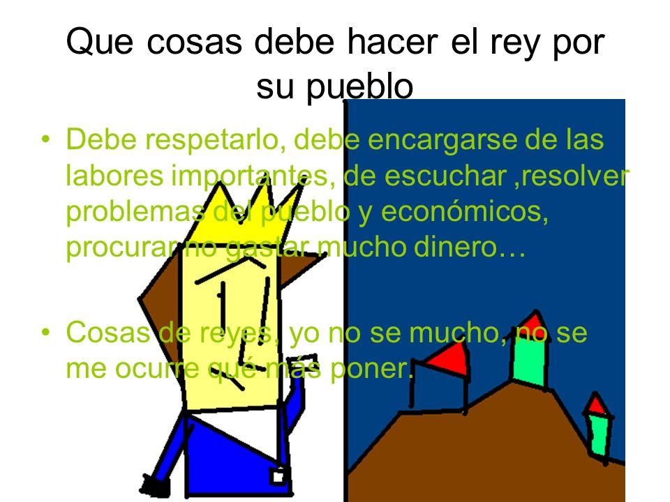 Que cosas debe hacer el rey por su pueblo Debe respetarlo, debe encargarse de las labores importantes, de escuchar,resolver problemas del pueblo y eco