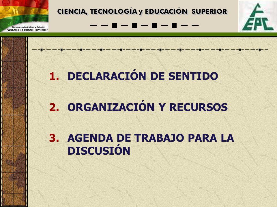 CIENCIA, TECNOLOGÍA y EDUCACIÓN SUPERIOR 1.DECLARACIÓN DE SENTIDO 2.ORGANIZACIÓN Y RECURSOS 3.AGENDA DE TRABAJO PARA LA DISCUSIÓN