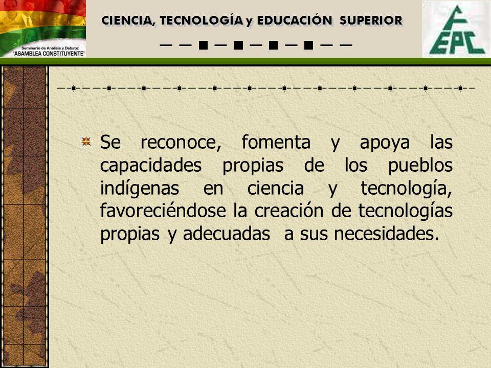 CIENCIA, TECNOLOGÍA y EDUCACIÓN SUPERIOR Se reconoce, fomenta y apoya las capacidades propias de los pueblos indígenas en ciencia y tecnología, favoreciéndose la creación de tecnologías propias y adecuadas a sus necesidades.