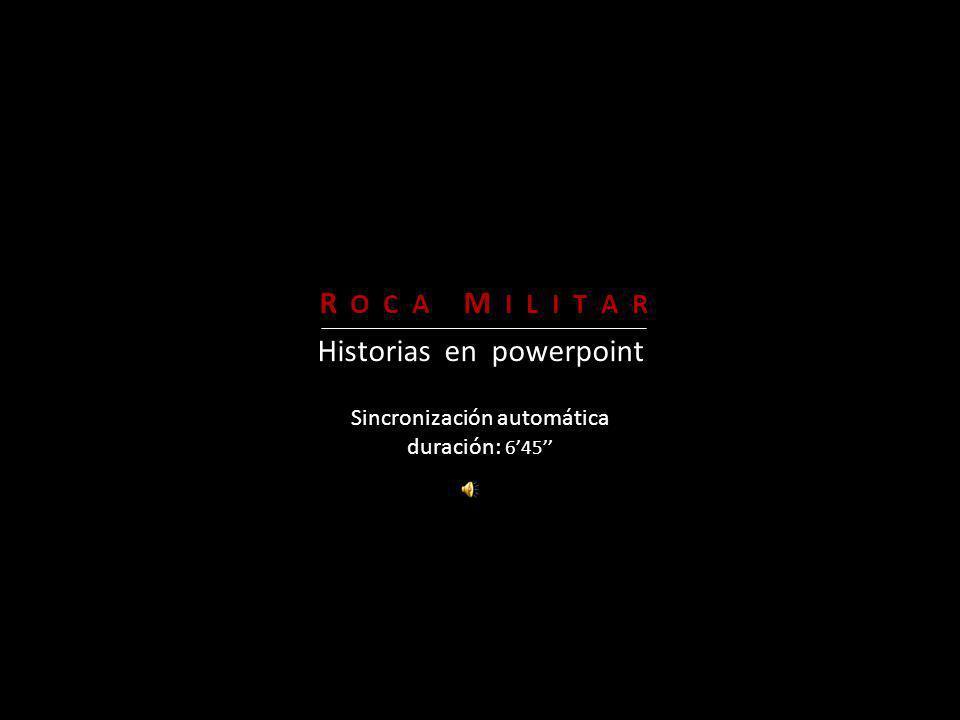 Sincronización automática duración: 645 R O C A M I L I T A R Historias en powerpoint