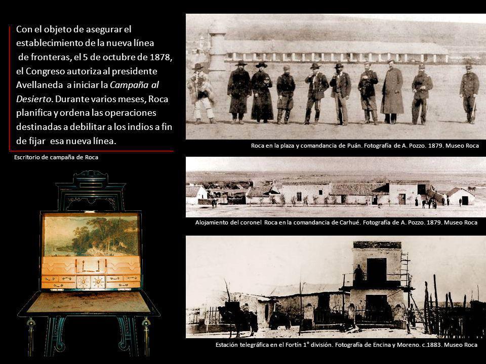 Escritorio de campaña de Roca Con el objeto de asegurar el establecimiento de la nueva línea de fronteras, el 5 de octubre de 1878, el Congreso autoriza al presidente Avellaneda a iniciar la Campaña al Desierto.
