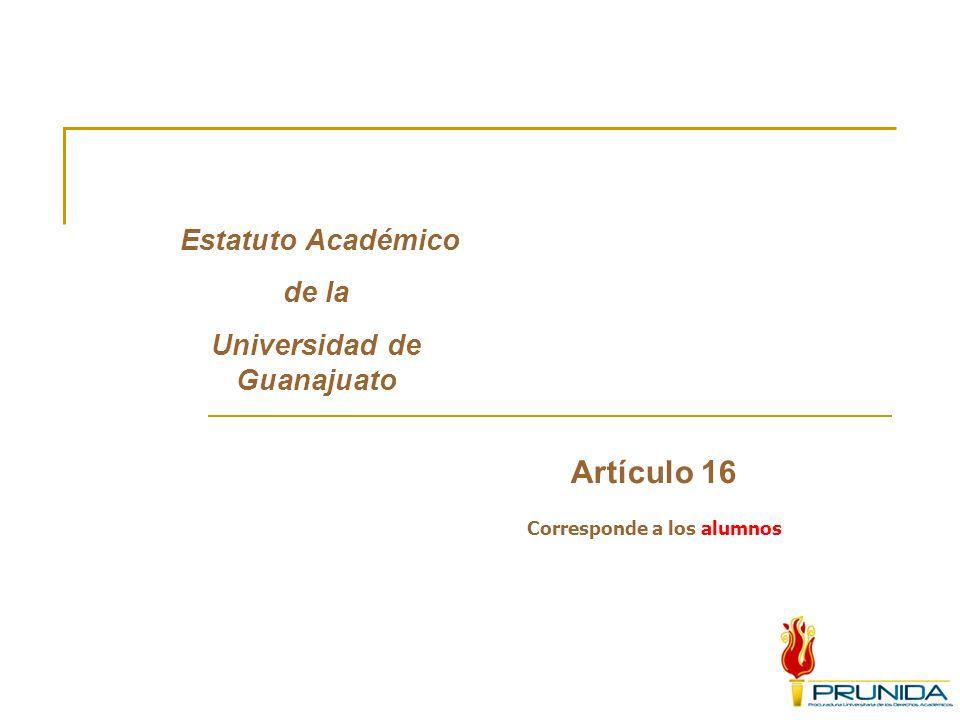 Estatuto Académico de la Universidad de Guanajuato Artículo 16 Corresponde a los alumnos