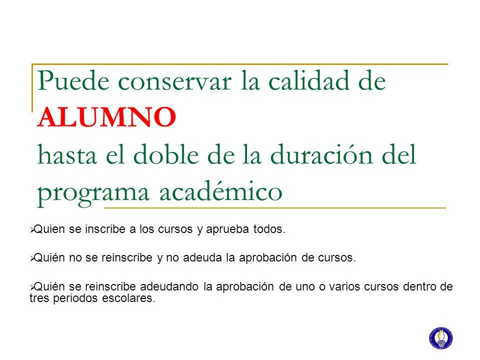 Puede conservar la calidad de ALUMNO hasta el doble de la duración del programa académico Quien se inscribe a los cursos y aprueba todos. Quién no se