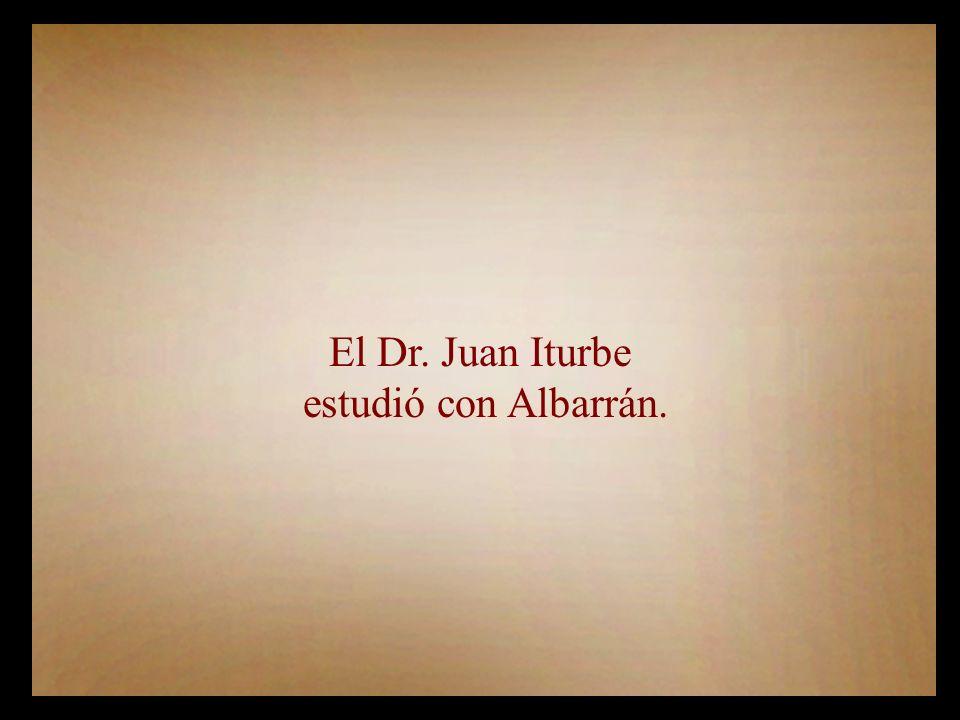 El Dr. Juan Iturbe estudió con Albarrán.