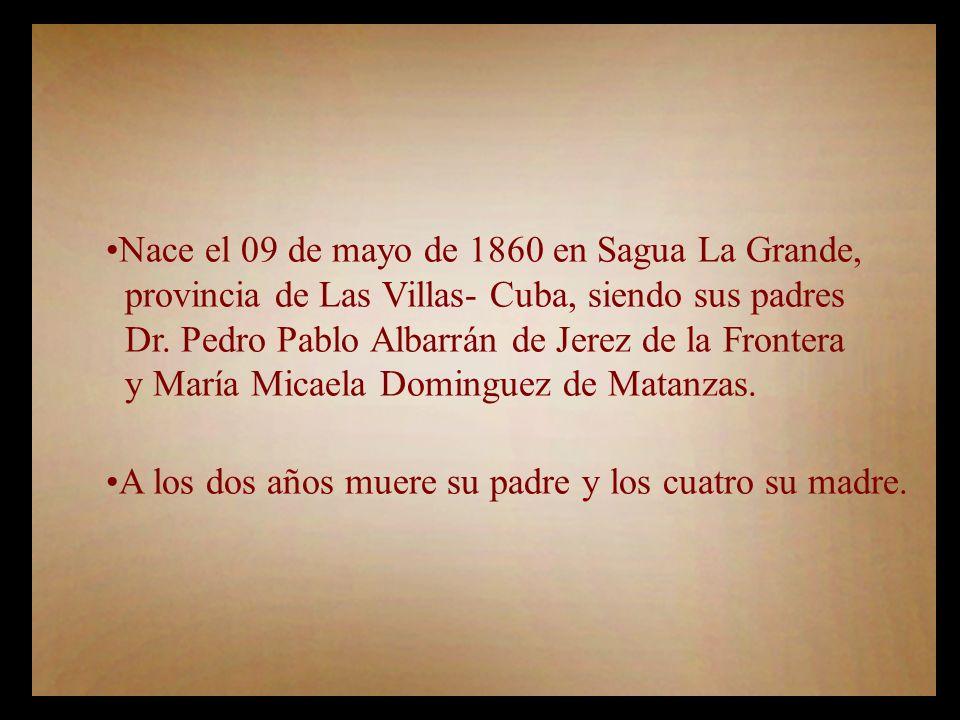 Nace el 09 de mayo de 1860 en Sagua La Grande, provincia de Las Villas- Cuba, siendo sus padres Dr.