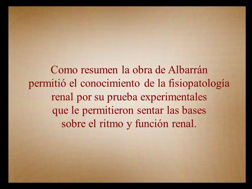 Como resumen la obra de Albarrán permitió el conocimiento de la fisiopatología renal por su prueba experimentales que le permitieron sentar las bases sobre el ritmo y función renal.