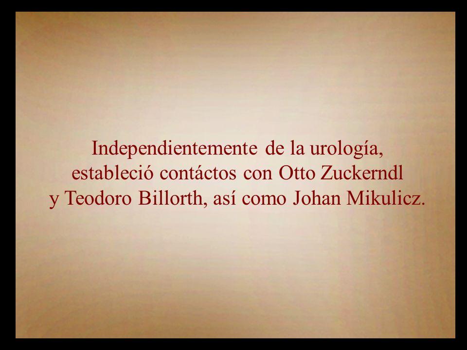 Independientemente de la urología, estableció contáctos con Otto Zuckerndl y Teodoro Billorth, así como Johan Mikulicz.