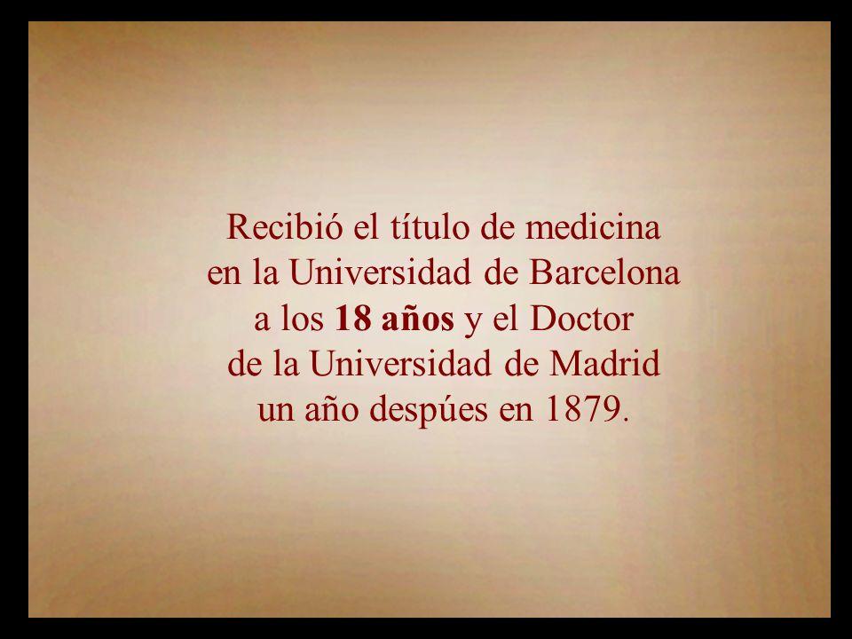 Recibió el título de medicina en la Universidad de Barcelona a los 18 años y el Doctor de la Universidad de Madrid un año despúes en 1879.