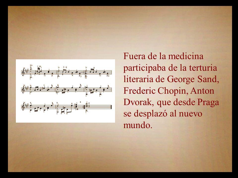 Fuera de la medicina participaba de la terturia literaria de George Sand, Frederic Chopin, Anton Dvorak, que desde Praga se desplazó al nuevo mundo.