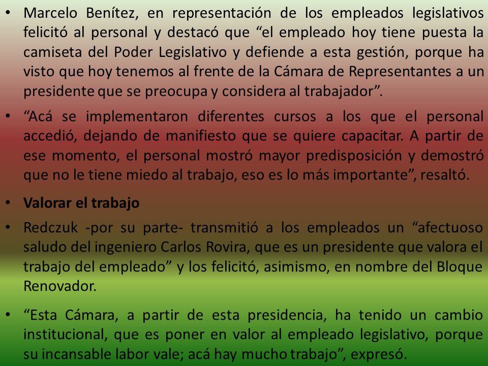 Marcelo Benítez, en representación de los empleados legislativos felicitó al personal y destacó que el empleado hoy tiene puesta la camiseta del Poder Legislativo y defiende a esta gestión, porque ha visto que hoy tenemos al frente de la Cámara de Representantes a un presidente que se preocupa y considera al trabajador.