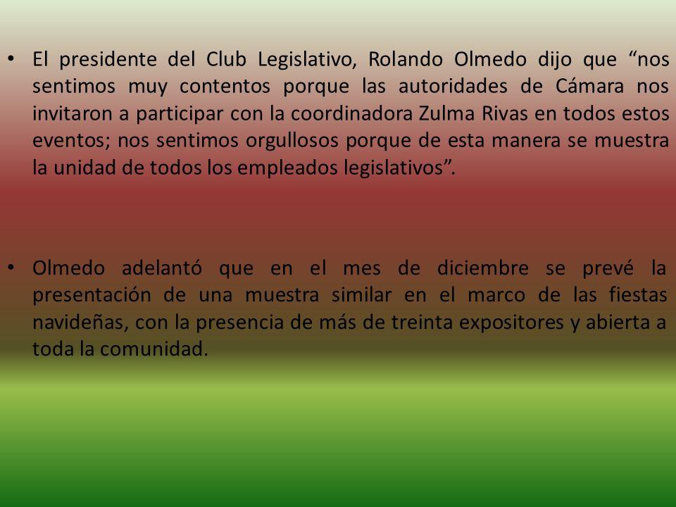 El presidente del Club Legislativo, Rolando Olmedo dijo que nos sentimos muy contentos porque las autoridades de Cámara nos invitaron a participar con la coordinadora Zulma Rivas en todos estos eventos; nos sentimos orgullosos porque de esta manera se muestra la unidad de todos los empleados legislativos.