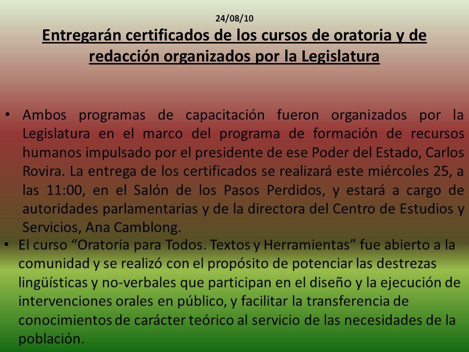 24/08/10 Entregarán certificados de los cursos de oratoria y de redacción organizados por la Legislatura Ambos programas de capacitación fueron organizados por la Legislatura en el marco del programa de formación de recursos humanos impulsado por el presidente de ese Poder del Estado, Carlos Rovira.