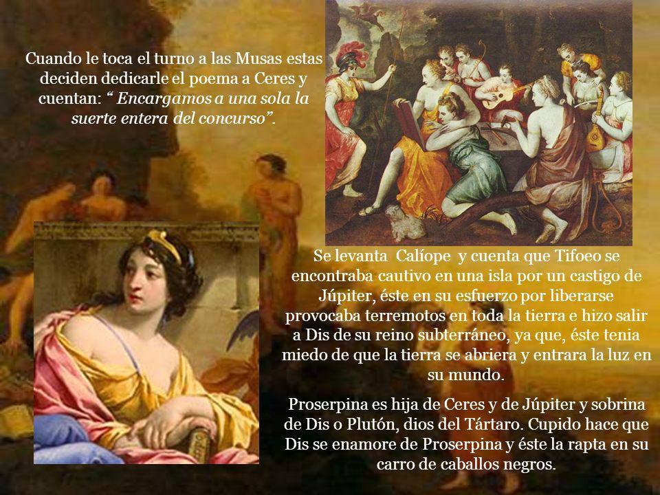 Cuando le toca el turno a las Musas estas deciden dedicarle el poema a Ceres y cuentan: Encargamos a una sola la suerte entera del concurso.