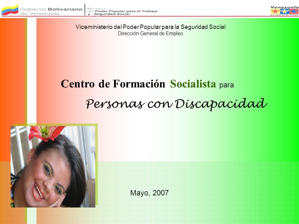 Mayo, 2007 Centro de Formación Socialista para Personas con Discapacidad Viceministerio del Poder Popular para la Seguridad Social Dirección General de Empleo