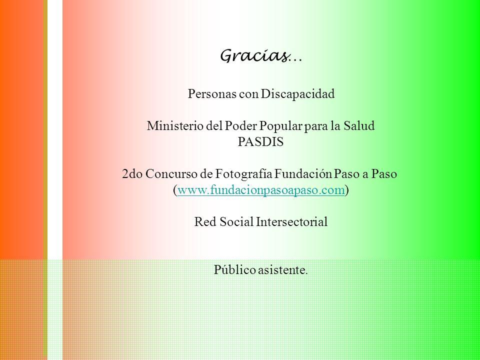 Gracias… Personas con Discapacidad Ministerio del Poder Popular para la Salud PASDIS 2do Concurso de Fotografía Fundación Paso a Paso (www.fundacionpasoapaso.com)www.fundacionpasoapaso.com Red Social Intersectorial Público asistente.