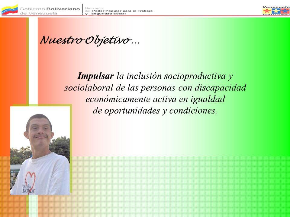 Nuestro Objetivo … Impulsar la inclusión socioproductiva y sociolaboral de las personas con discapacidad económicamente activa en igualdad de oportunidades y condiciones.