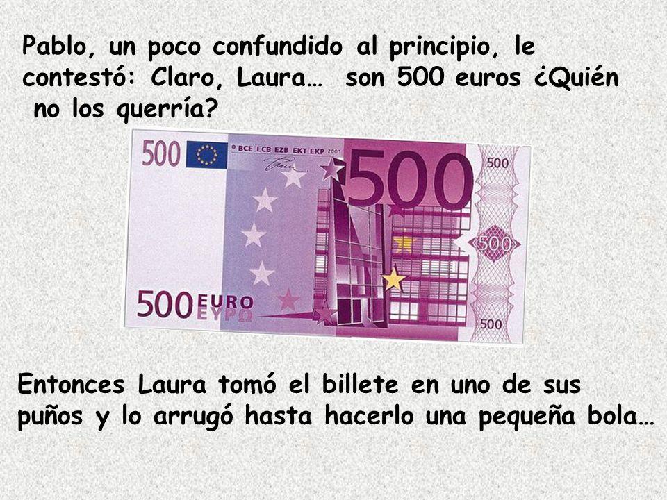 Pablo, un poco confundido al principio, le contestó: Claro, Laura… son 500 euros ¿Quién no los querría.