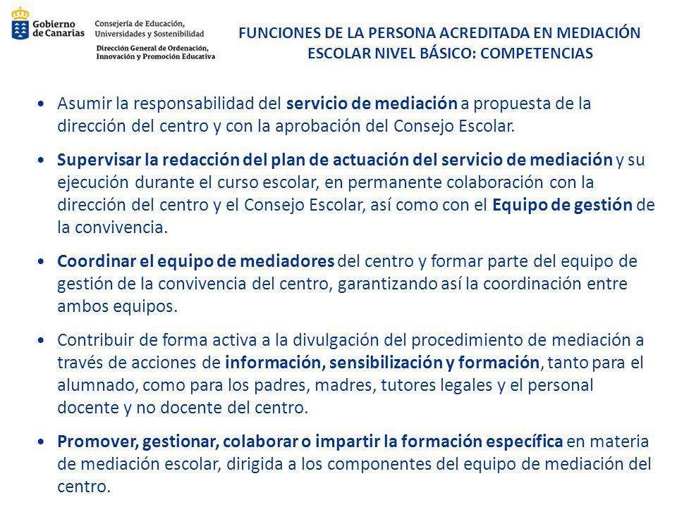 FUNCIONES DE LA PERSONA ACREDITADA EN MEDIACIÓN ESCOLAR NIVEL BÁSICO: COMPETENCIAS Asumir la responsabilidad del servicio de mediación a propuesta de