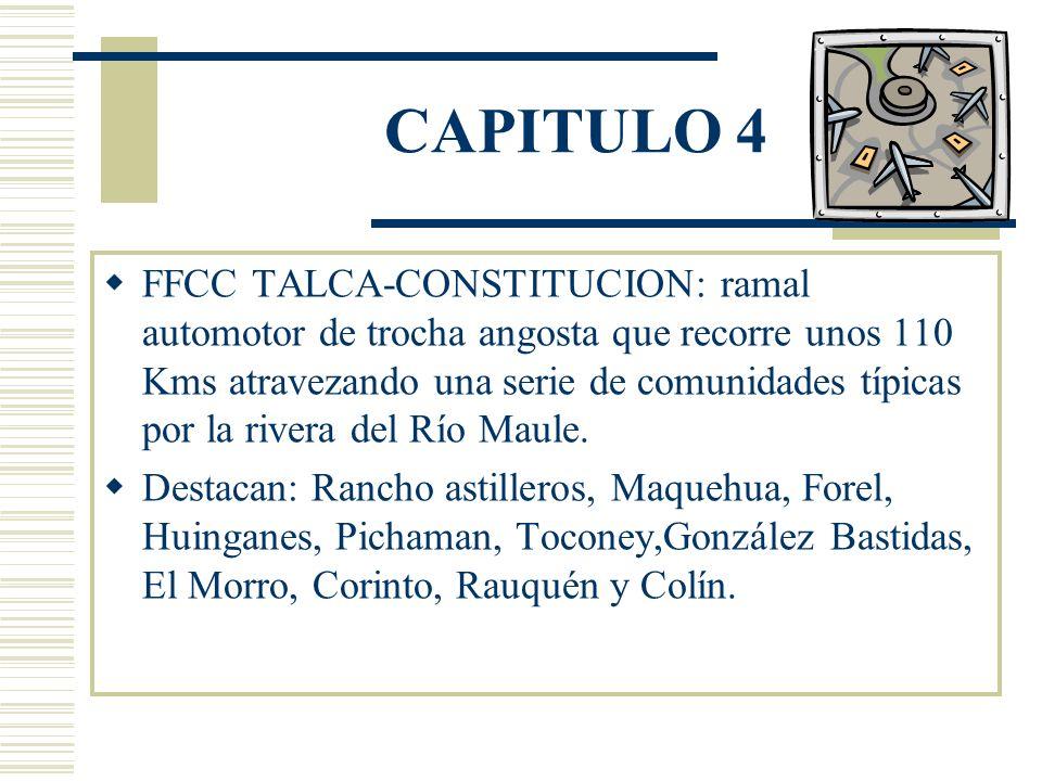 CAPITULO 4 FFCC TALCA-CONSTITUCION: ramal automotor de trocha angosta que recorre unos 110 Kms atravezando una serie de comunidades típicas por la rivera del Río Maule.