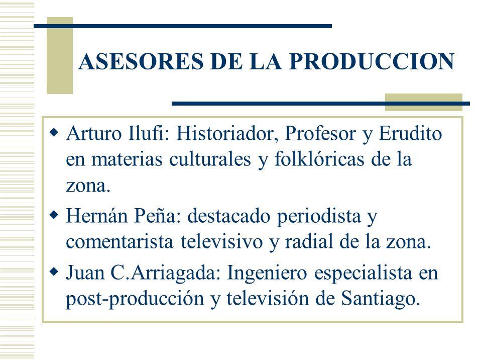 ASESORES DE LA PRODUCCION Arturo Ilufi: Historiador, Profesor y Erudito en materias culturales y folklóricas de la zona.