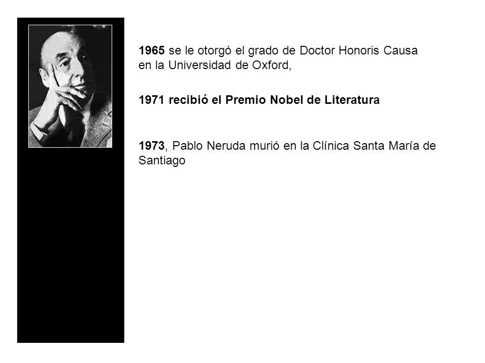 1965 se le otorgó el grado de Doctor Honoris Causa en la Universidad de Oxford, 1971 recibió el Premio Nobel de Literatura 1973, Pablo Neruda murió en