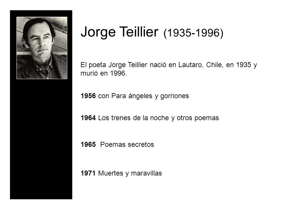 Jorge Teillier (1935-1996) El poeta Jorge Teillier nació en Lautaro, Chile, en 1935 y murió en 1996. 1956 con Para ángeles y gorriones 1964 Los trenes
