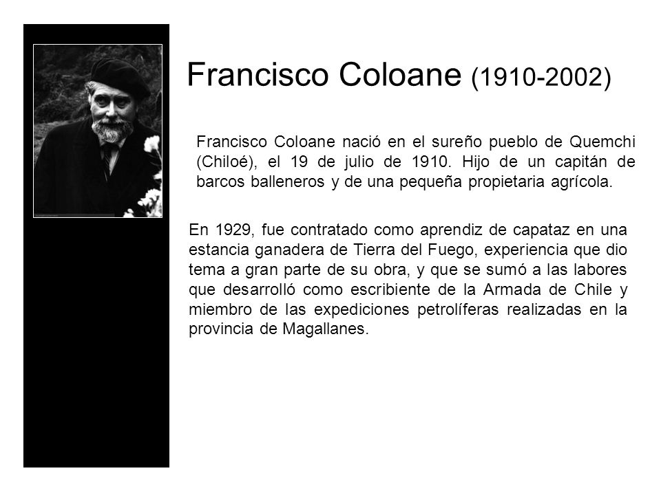 Francisco Coloane (1910-2002) Francisco Coloane nació en el sureño pueblo de Quemchi (Chiloé), el 19 de julio de 1910. Hijo de un capitán de barcos ba