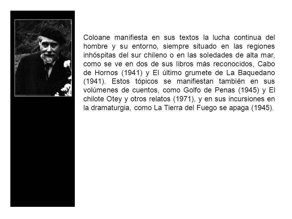 Coloane manifiesta en sus textos la lucha continua del hombre y su entorno, siempre situado en las regiones inhóspitas del sur chileno o en las soleda