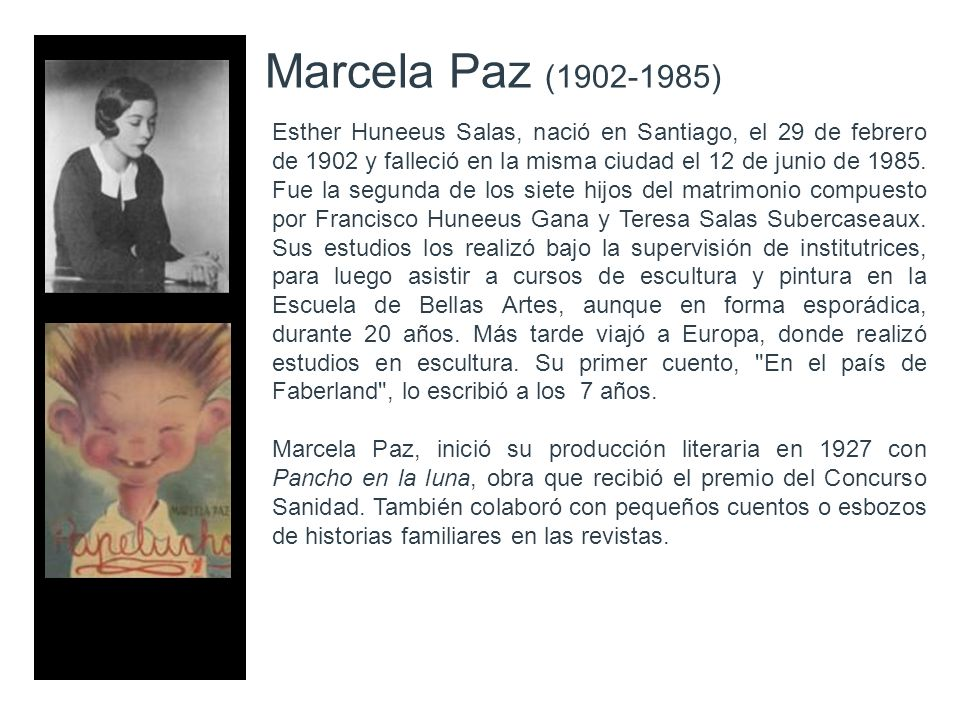 Marcela Paz (1902-1985) Esther Huneeus Salas, nació en Santiago, el 29 de febrero de 1902 y falleció en la misma ciudad el 12 de junio de 1985. Fue la