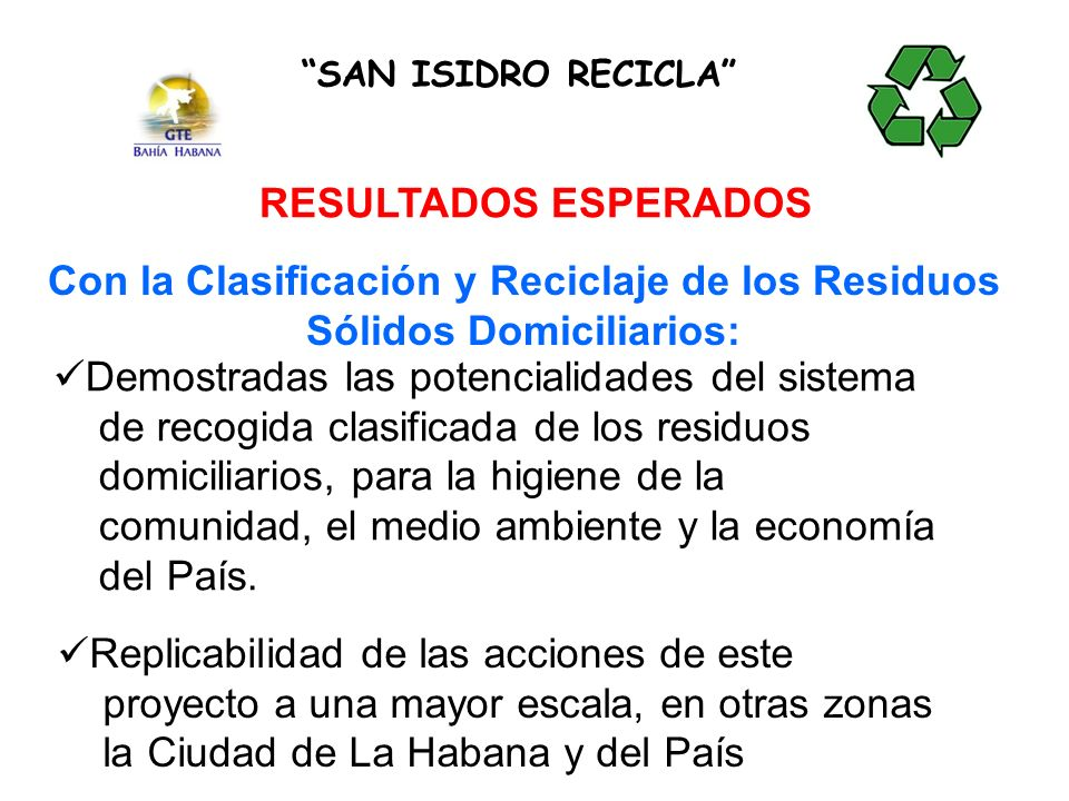 SAN ISIDRO RECICLA RESULTADOS ESPERADOS Con la Clasificación y Reciclaje de los Residuos Sólidos Domiciliarios: Demostradas las potencialidades del sistema de recogida clasificada de los residuos domiciliarios, para la higiene de la comunidad, el medio ambiente y la economía del País.
